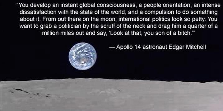 """""""You develop an instant global consciousness, a people orientation, an intense dissatisfaction with the state of the world, and a compulsion to do something about it. From out there on the moon, international politics look so petty. You want to grab a politician by the scruff of the neck and drag him a quarter of a million miles out and say, 'Look at that, you son of a bitch.'"""" --Apollo 1 4 astronaut Edgar Mitchell"""